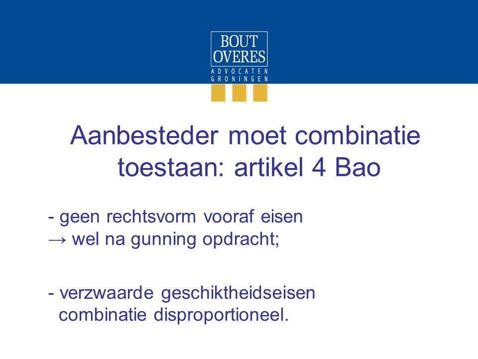 Aanbesteder moet combinatie toestaan: artikel 4 Bao - geen rechtsvorm vooraf eisen → wel na gunning opdracht; - verzwaarde geschiktheidseisen combinatie disproportioneel.