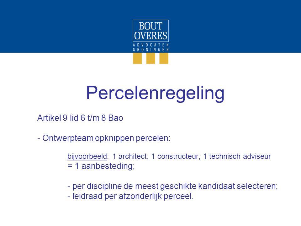 Percelenregeling Artikel 9 lid 6 t/m 8 Bao - Ontwerpteam opknippen percelen: bijvoorbeeld: 1 architect, 1 constructeur, 1 technisch adviseur = 1 aanbesteding; - per discipline de meest geschikte kandidaat selecteren; - leidraad per afzonderlijk perceel.