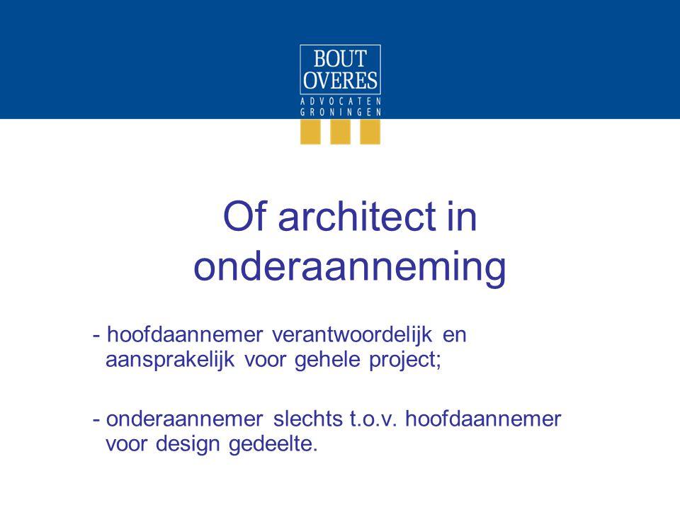 Of architect in onderaanneming - hoofdaannemer verantwoordelijk en aansprakelijk voor gehele project; - onderaannemer slechts t.o.v. hoofdaannemer voo