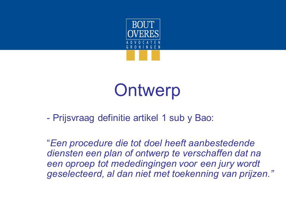 Ontwerp - Prijsvraag definitie artikel 1 sub y Bao: Een procedure die tot doel heeft aanbestedende diensten een plan of ontwerp te verschaffen dat na een oproep tot mededingingen voor een jury wordt geselecteerd, al dan niet met toekenning van prijzen.