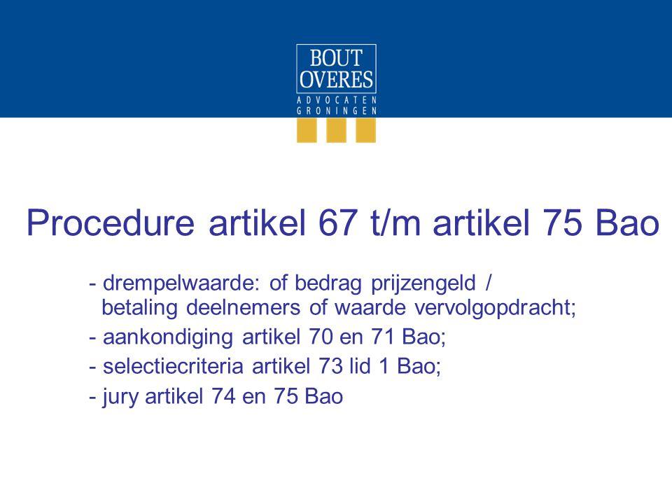 Procedure artikel 67 t/m artikel 75 Bao - drempelwaarde: of bedrag prijzengeld / betaling deelnemers of waarde vervolgopdracht; - aankondiging artikel 70 en 71 Bao; - selectiecriteria artikel 73 lid 1 Bao; - jury artikel 74 en 75 Bao