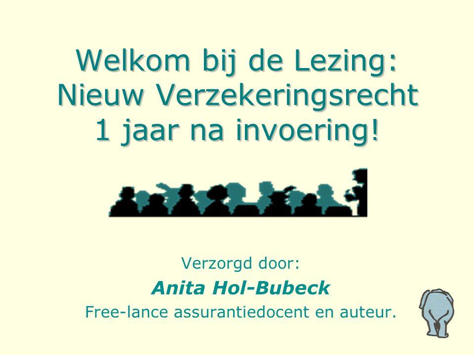 Welkom bij de Lezing: Nieuw Verzekeringsrecht 1 jaar na invoering! Verzorgd door: Anita Hol-Bubeck Free-lance assurantiedocent en auteur.