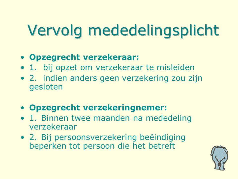 Vervolg mededelingsplicht Opzegrecht verzekeraar: 1. bij opzet om verzekeraar te misleiden 2. indien anders geen verzekering zou zijn gesloten Opzegre