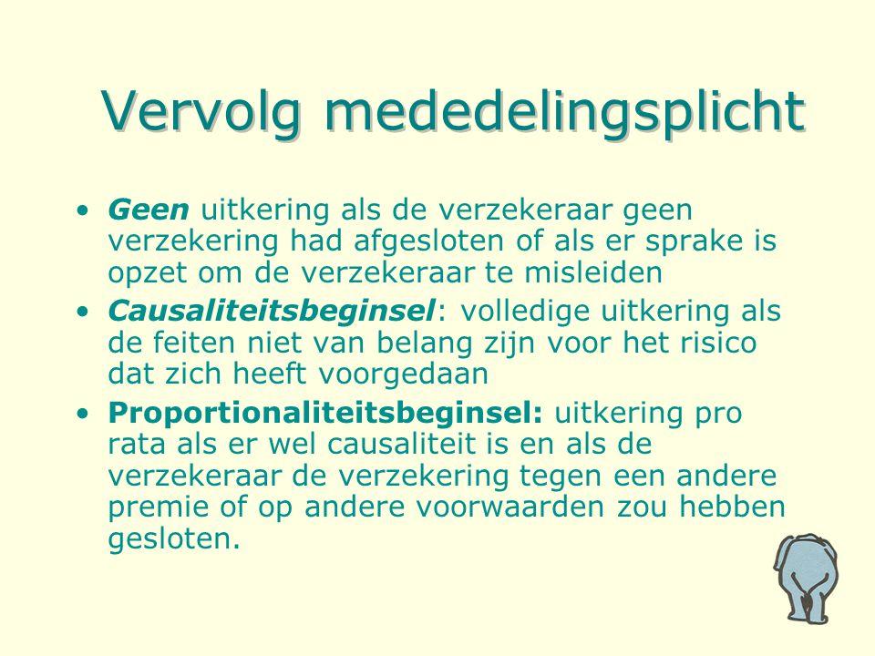 Vervolg mededelingsplicht Geen uitkering als de verzekeraar geen verzekering had afgesloten of als er sprake is opzet om de verzekeraar te misleiden Causaliteitsbeginsel: volledige uitkering als de feiten niet van belang zijn voor het risico dat zich heeft voorgedaan Proportionaliteitsbeginsel: uitkering pro rata als er wel causaliteit is en als de verzekeraar de verzekering tegen een andere premie of op andere voorwaarden zou hebben gesloten.