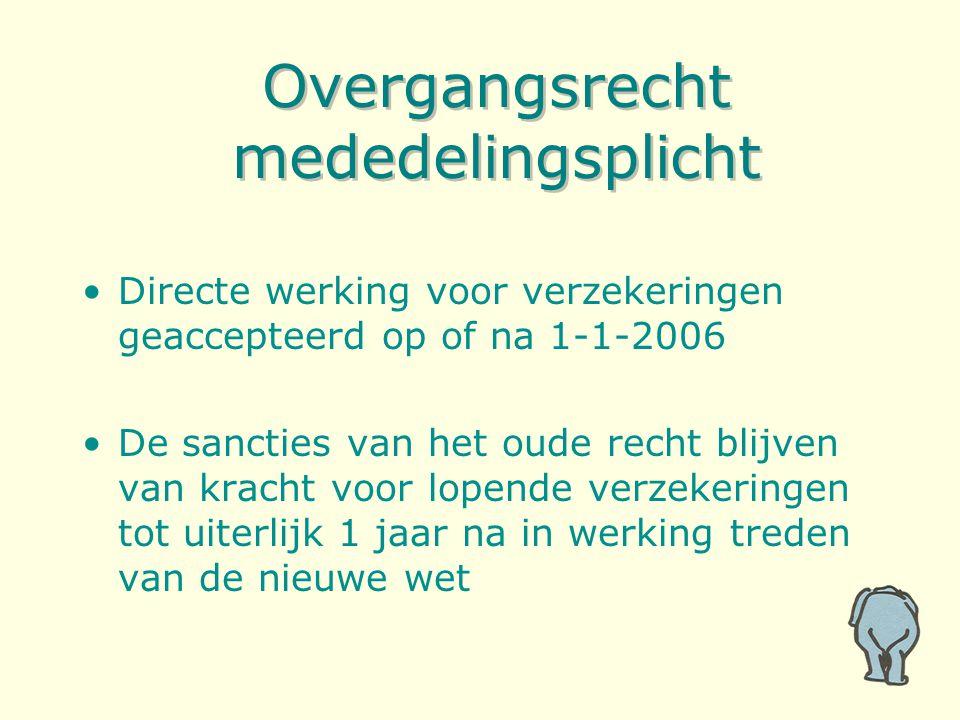 Overgangsrecht mededelingsplicht Directe werking voor verzekeringen geaccepteerd op of na 1-1-2006 De sancties van het oude recht blijven van kracht voor lopende verzekeringen tot uiterlijk 1 jaar na in werking treden van de nieuwe wet