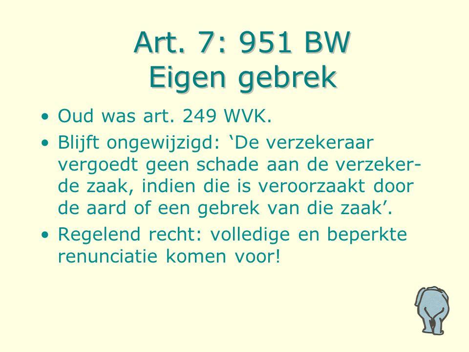 Art. 7: 951 BW Eigen gebrek Oud was art. 249 WVK. Blijft ongewijzigd: 'De verzekeraar vergoedt geen schade aan de verzeker- de zaak, indien die is ver