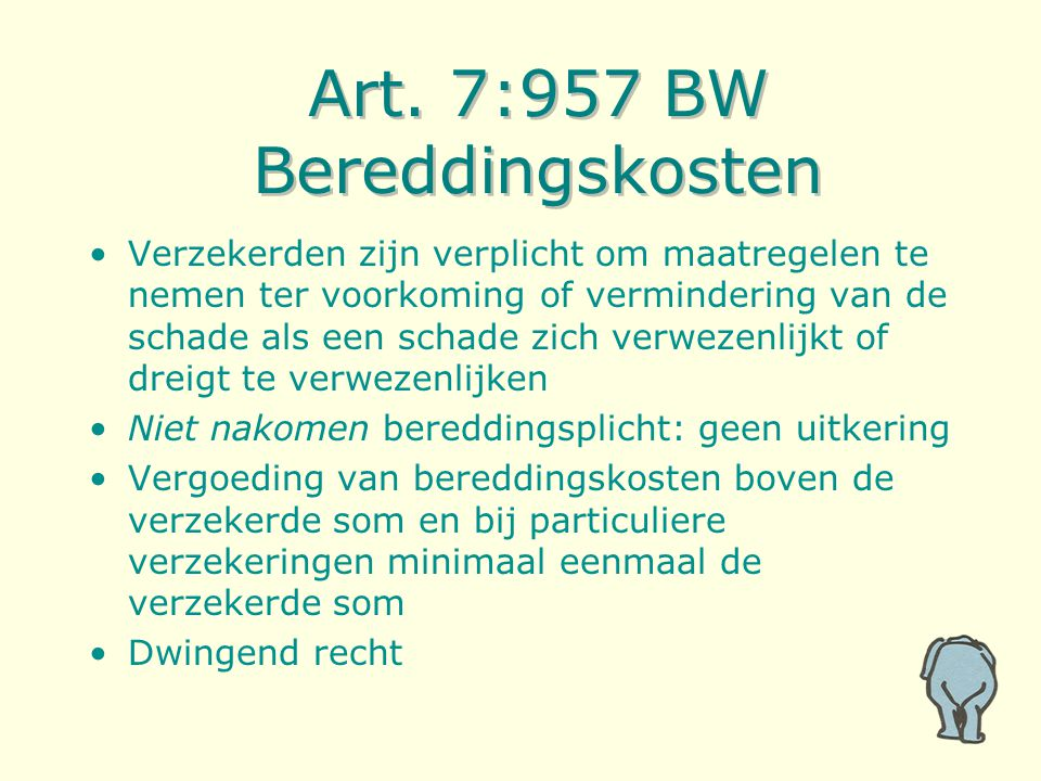 Art. 7:957 BW Bereddingskosten Verzekerden zijn verplicht om maatregelen te nemen ter voorkoming of vermindering van de schade als een schade zich ver