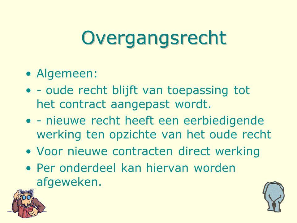 Overgangsrecht Algemeen: - oude recht blijft van toepassing tot het contract aangepast wordt. - nieuwe recht heeft een eerbiedigende werking ten opzic
