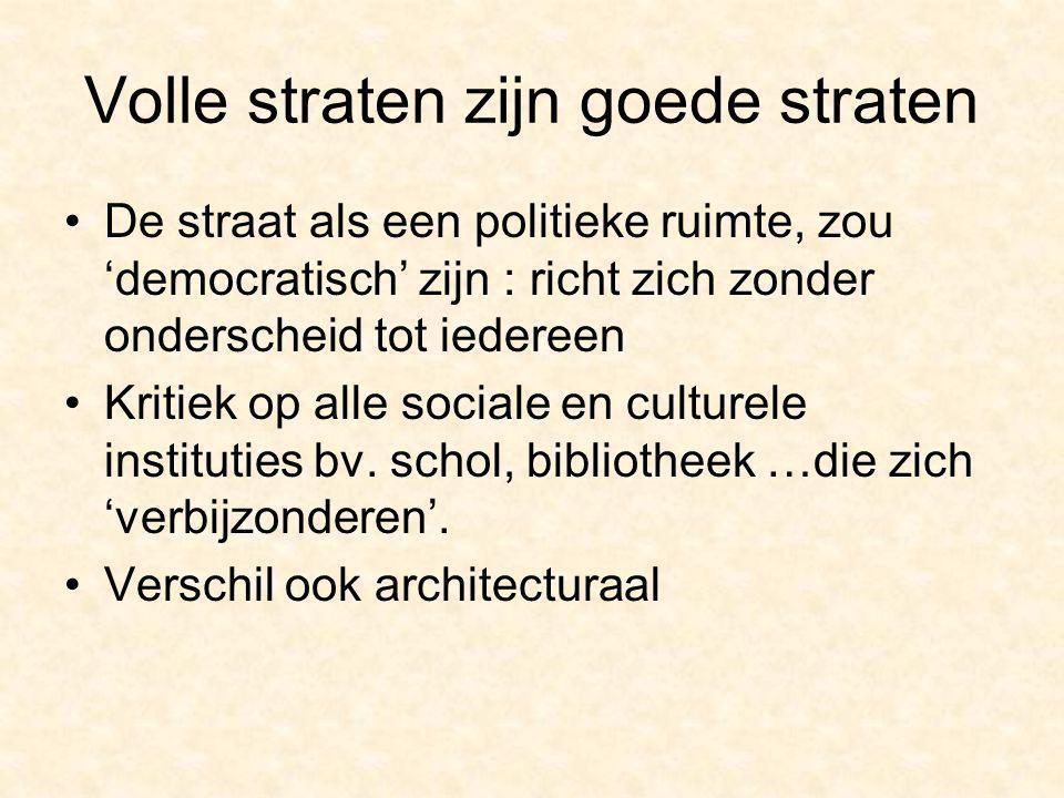 Volle straten zijn goede straten De straat als een politieke ruimte, zou 'democratisch' zijn : richt zich zonder onderscheid tot iedereen Kritiek op alle sociale en culturele instituties bv.