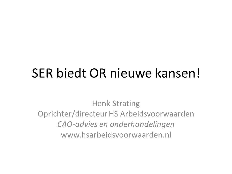 SER biedt OR nieuwe kansen! Henk Strating Oprichter/directeur HS Arbeidsvoorwaarden CAO-advies en onderhandelingen www.hsarbeidsvoorwaarden.nl