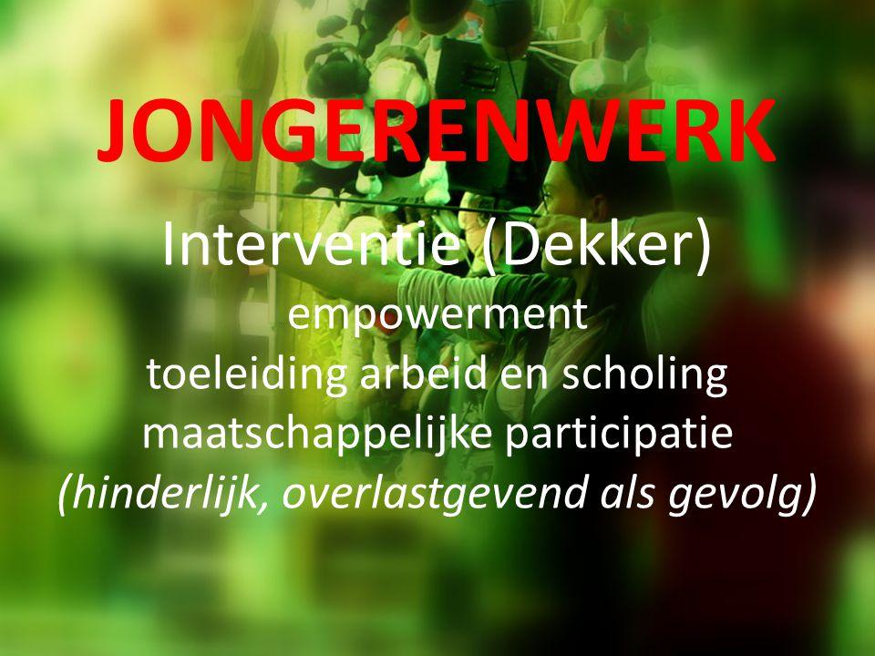 JONGERENWERK Interventie (Dekker) empowerment toeleiding arbeid en scholing maatschappelijke participatie (hinderlijk, overlastgevend als gevolg)