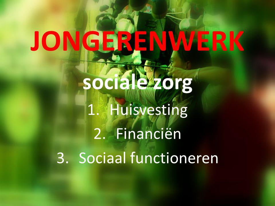 JONGERENWERK sociale zorg 1.Huisvesting 2.Financiën 3.Sociaal functioneren