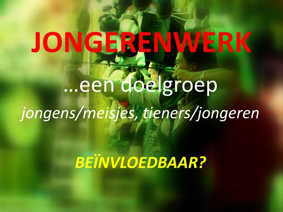 JONGERENWERK …een doelgroep jongens/meisjes, tieners/jongeren BEÏNVLOEDBAAR?