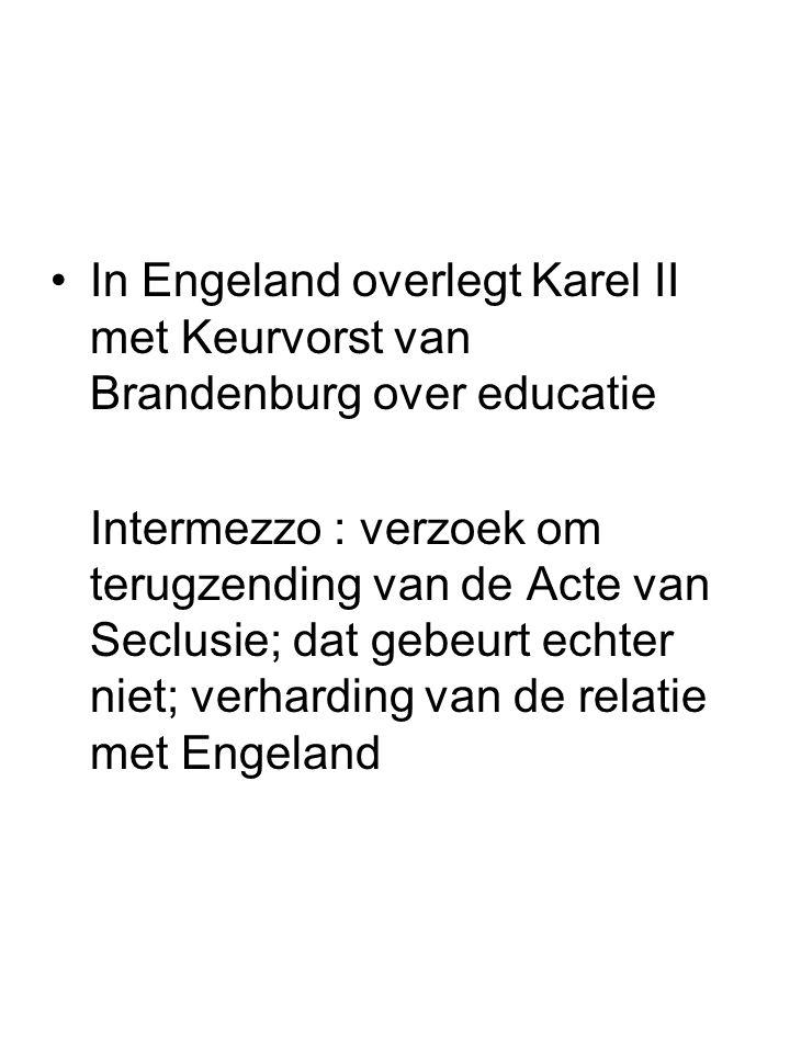 In Engeland overlegt Karel II met Keurvorst van Brandenburg over educatie Intermezzo : verzoek om terugzending van de Acte van Seclusie; dat gebeurt e