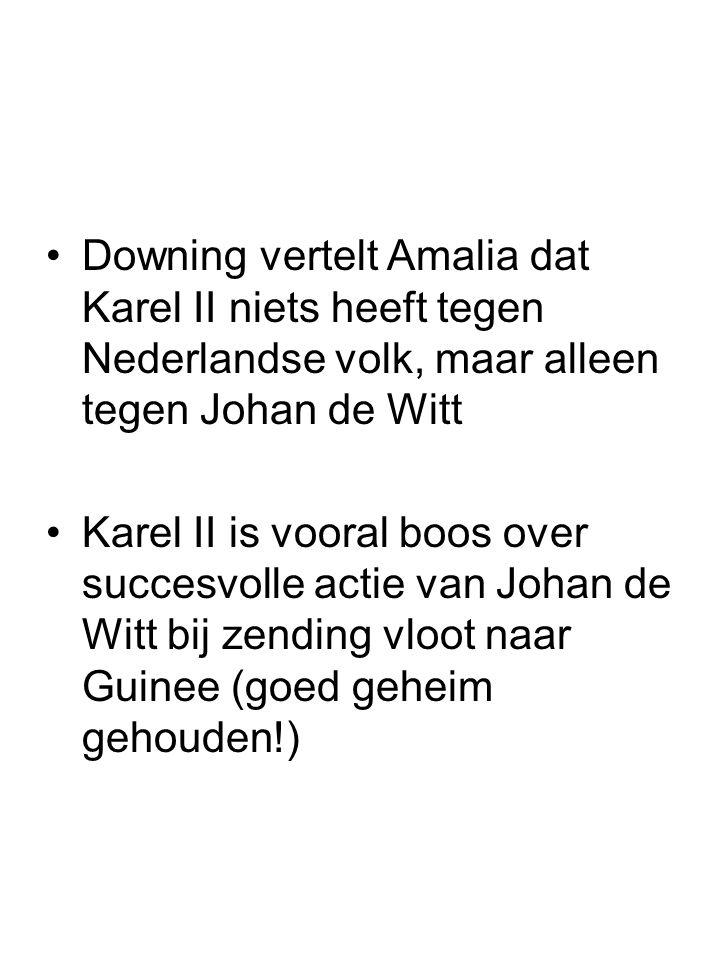 Downing vertelt Amalia dat Karel II niets heeft tegen Nederlandse volk, maar alleen tegen Johan de Witt Karel II is vooral boos over succesvolle actie