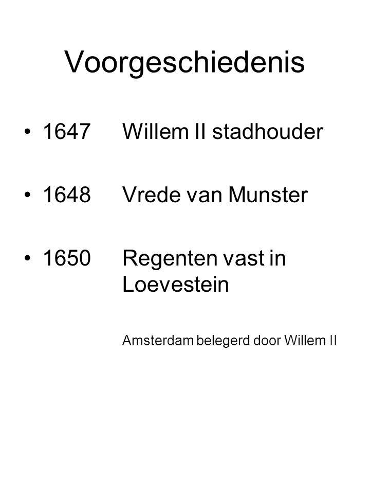 Voorgeschiedenis 1647Willem II stadhouder 1648Vrede van Munster 1650Regenten vast in Loevestein Amsterdam belegerd door Willem II
