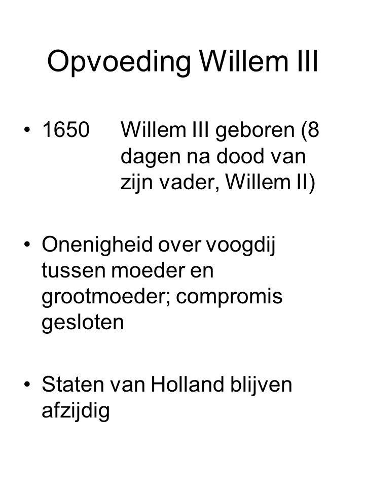 Opvoeding Willem III 1650Willem III geboren (8 dagen na dood van zijn vader, Willem II) Onenigheid over voogdij tussen moeder en grootmoeder; compromi
