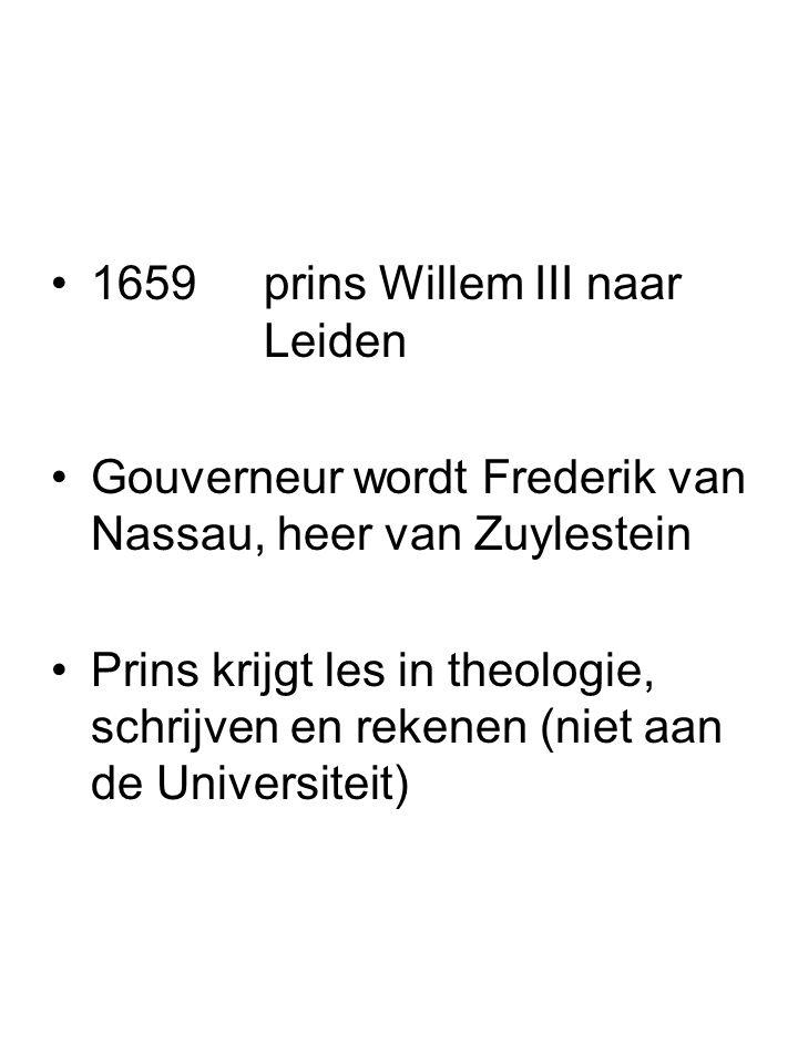 1659prins Willem III naar Leiden Gouverneur wordt Frederik van Nassau, heer van Zuylestein Prins krijgt les in theologie, schrijven en rekenen (niet a