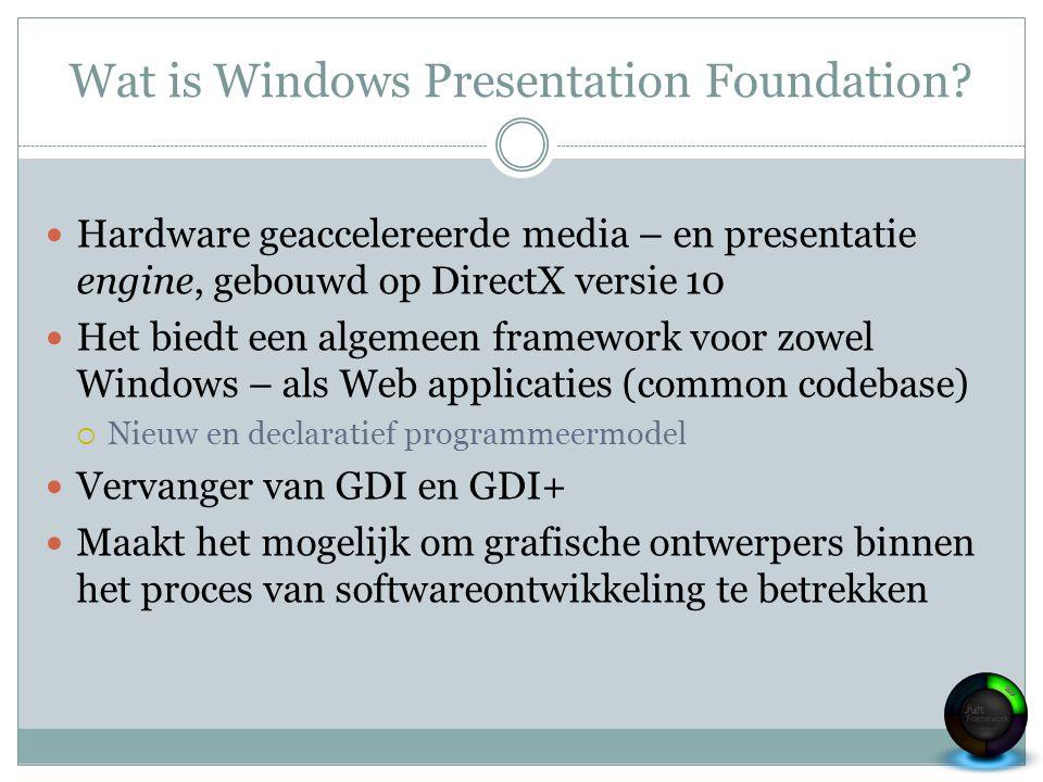 Wat is Windows Presentation Foundation? Hardware geaccelereerde media – en presentatie engine, gebouwd op DirectX versie 10 Het biedt een algemeen fra