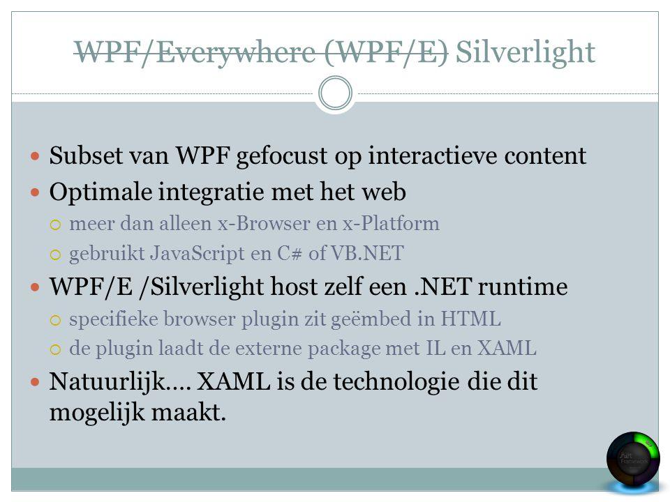 WPF/Everywhere (WPF/E) Silverlight Subset van WPF gefocust op interactieve content Optimale integratie met het web  meer dan alleen x-Browser en x-Pl