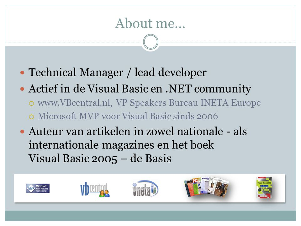 About me… Technical Manager / lead developer Actief in de Visual Basic en.NET community  www.VBcentral.nl, VP Speakers Bureau INETA Europe  Microsoft MVP voor Visual Basic sinds 2006 Auteur van artikelen in zowel nationale - als internationale magazines en het boek Visual Basic 2005 – de Basis