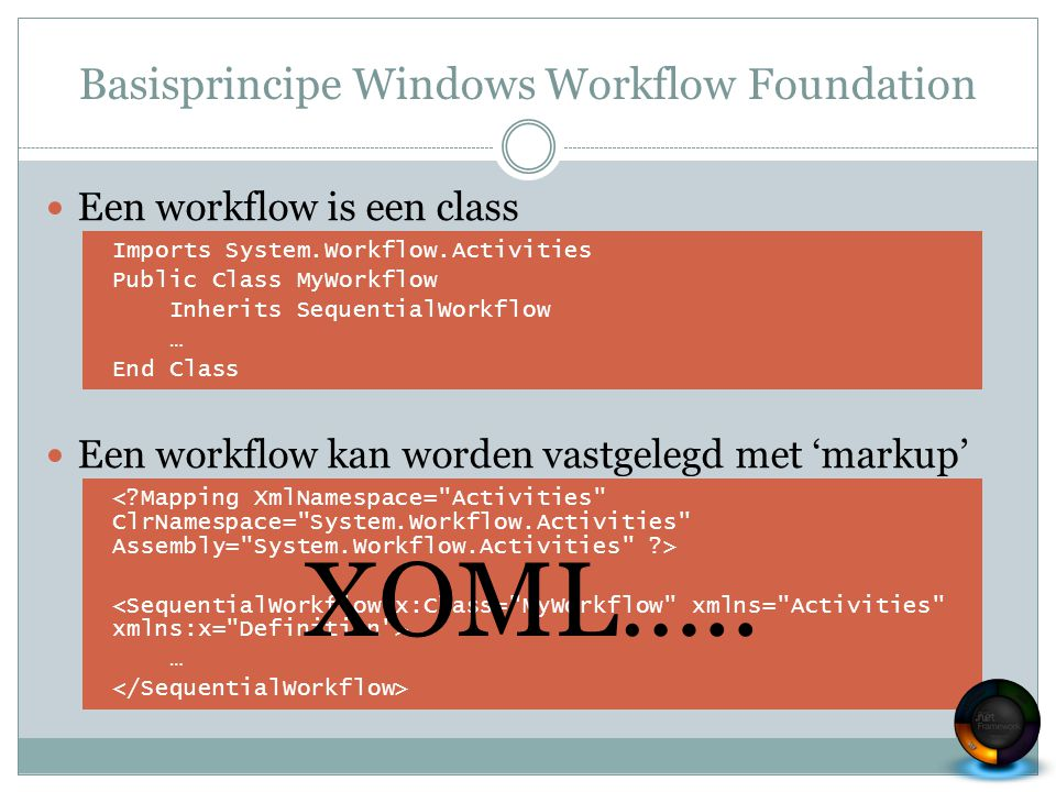 Basisprincipe Windows Workflow Foundation Een workflow is een class Een workflow kan worden vastgelegd met 'markup' Imports System.Workflow.Activities