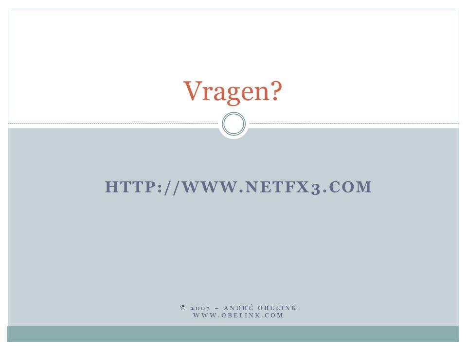HTTP://WWW.NETFX3.COM © 2007 – ANDRÉ OBELINK WWW.OBELINK.COM Vragen?