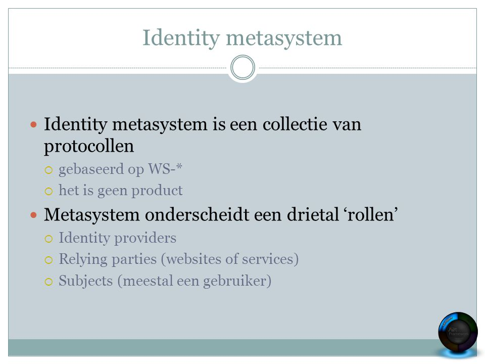 Identity metasystem Identity metasystem is een collectie van protocollen  gebaseerd op WS-*  het is geen product Metasystem onderscheidt een drietal