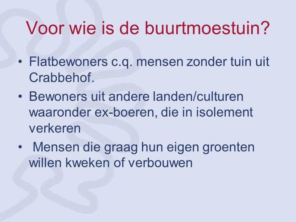 Voor wie is de buurtmoestuin? Flatbewoners c.q. mensen zonder tuin uit Crabbehof. Bewoners uit andere landen/culturen waaronder ex-boeren, die in isol