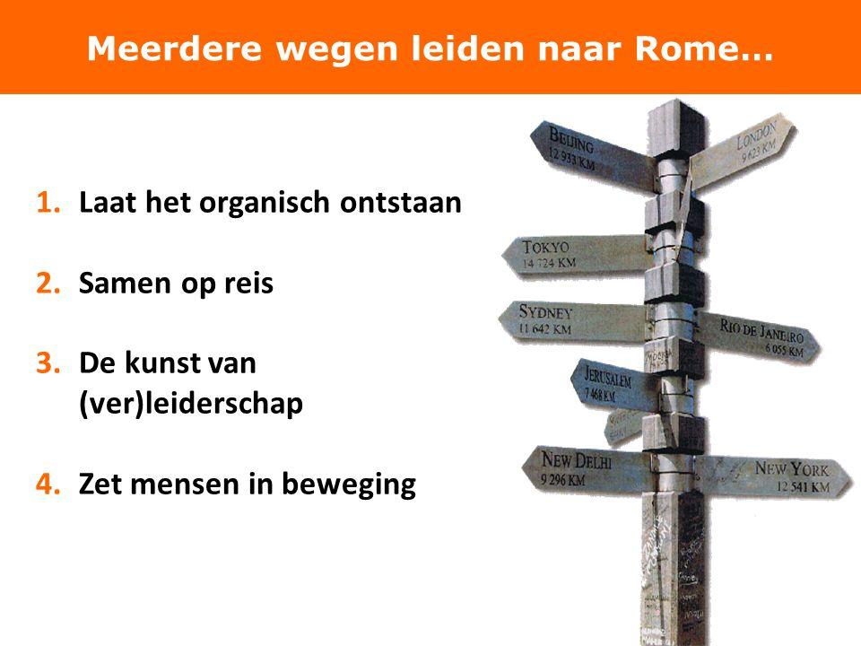 1.Laat het organisch ontstaan 2.Samen op reis 3.De kunst van (ver)leiderschap 4.Zet mensen in beweging Meerdere wegen leiden naar Rome…
