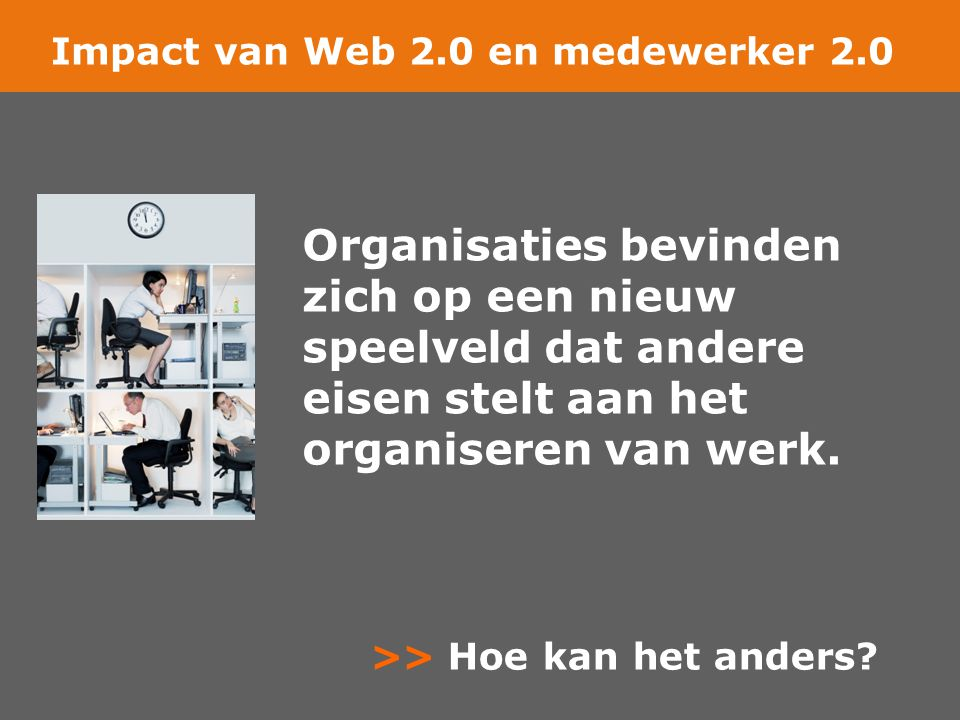 Organisaties bevinden zich op een nieuw speelveld dat andere eisen stelt aan het organiseren van werk. Impact van Web 2.0 en medewerker 2.0 >> Hoe kan