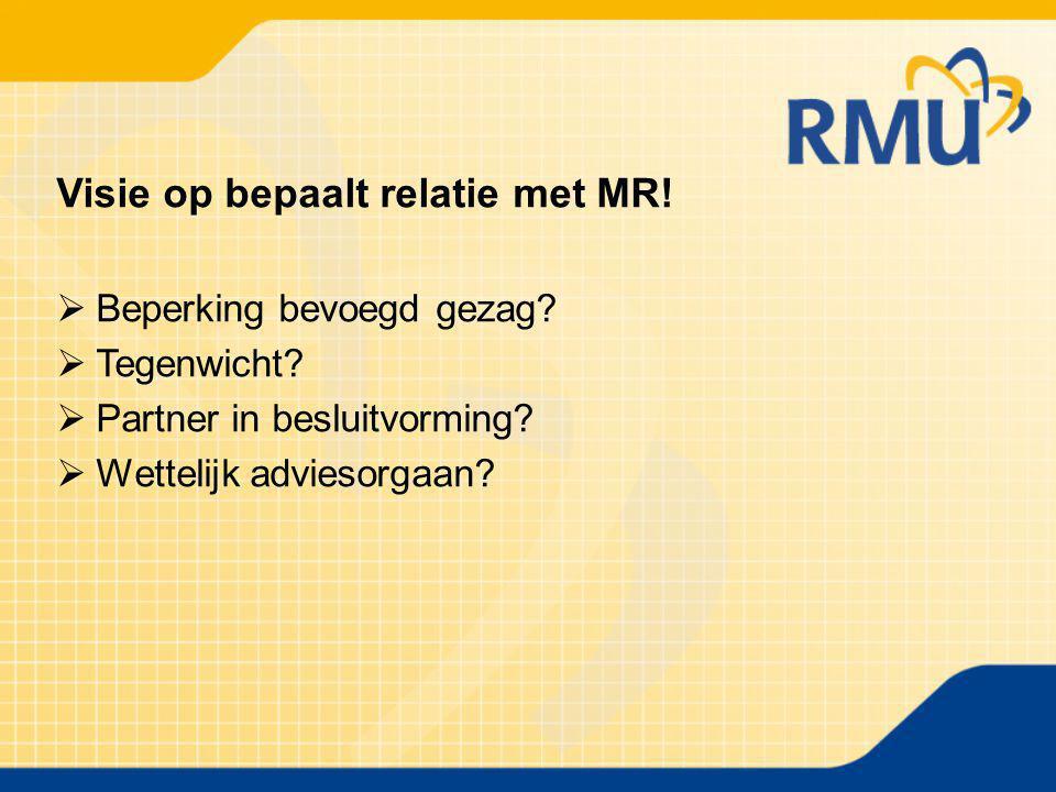 Visie op bepaalt relatie met MR!  Beperking bevoegd gezag?  Tegenwicht?  Partner in besluitvorming?  Wettelijk adviesorgaan?