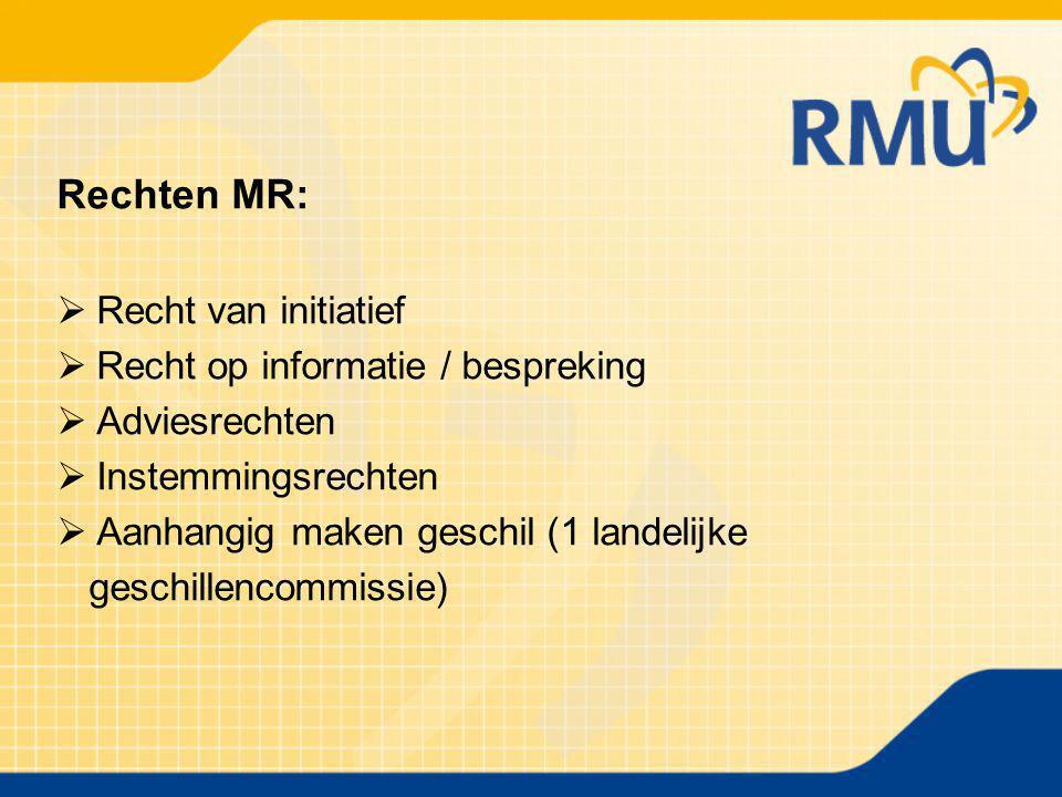 Rechten MR:  Recht van initiatief  Recht op informatie / bespreking  Adviesrechten  Instemmingsrechten  Aanhangig maken geschil (1 landelijke ges