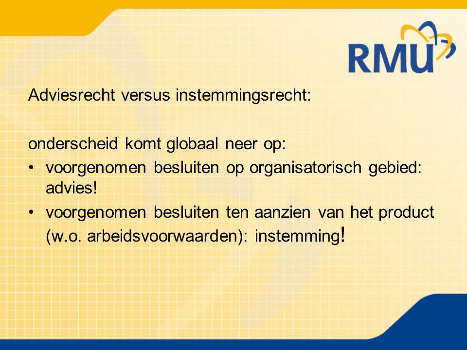 Adviesrecht versus instemmingsrecht: onderscheid komt globaal neer op: voorgenomen besluiten op organisatorisch gebied: advies! voorgenomen besluiten