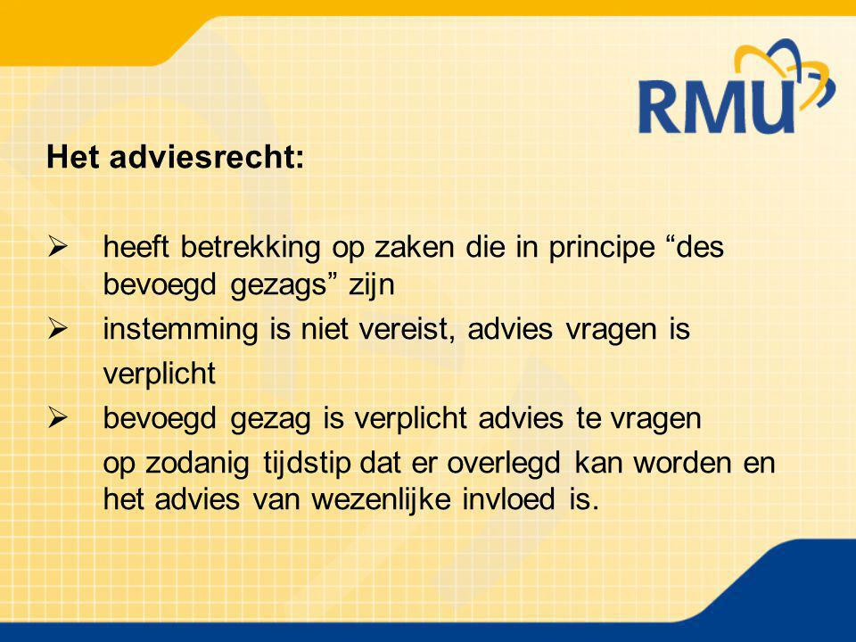 """Het adviesrecht:  heeft betrekking op zaken die in principe """"des bevoegd gezags"""" zijn  instemming is niet vereist, advies vragen is verplicht  bevo"""