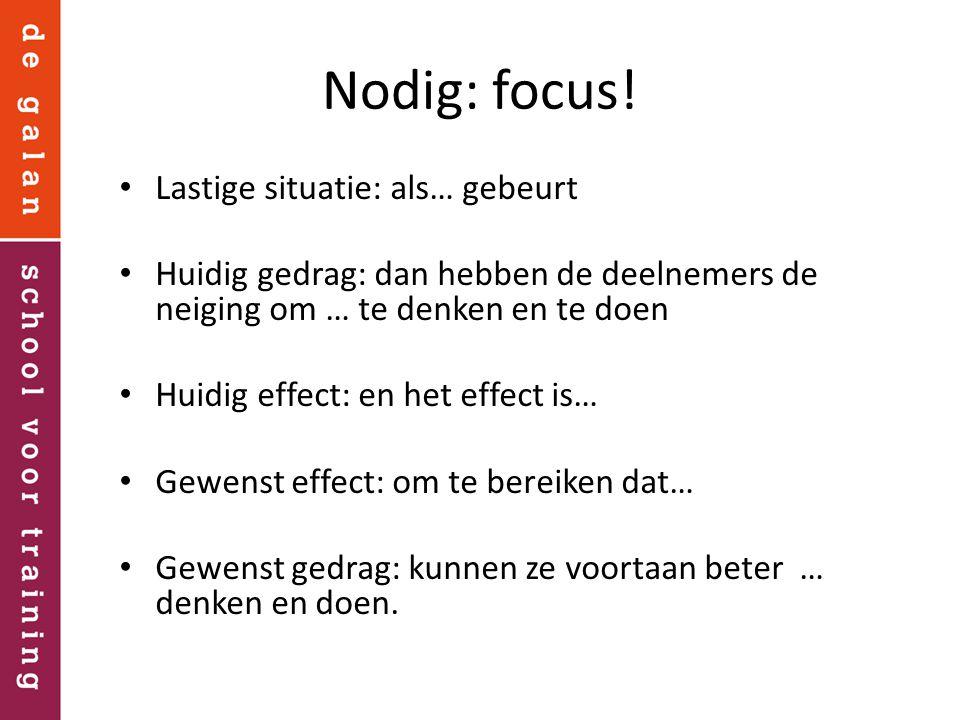 Nodig: focus! Lastige situatie: als… gebeurt Huidig gedrag: dan hebben de deelnemers de neiging om … te denken en te doen Huidig effect: en het effect