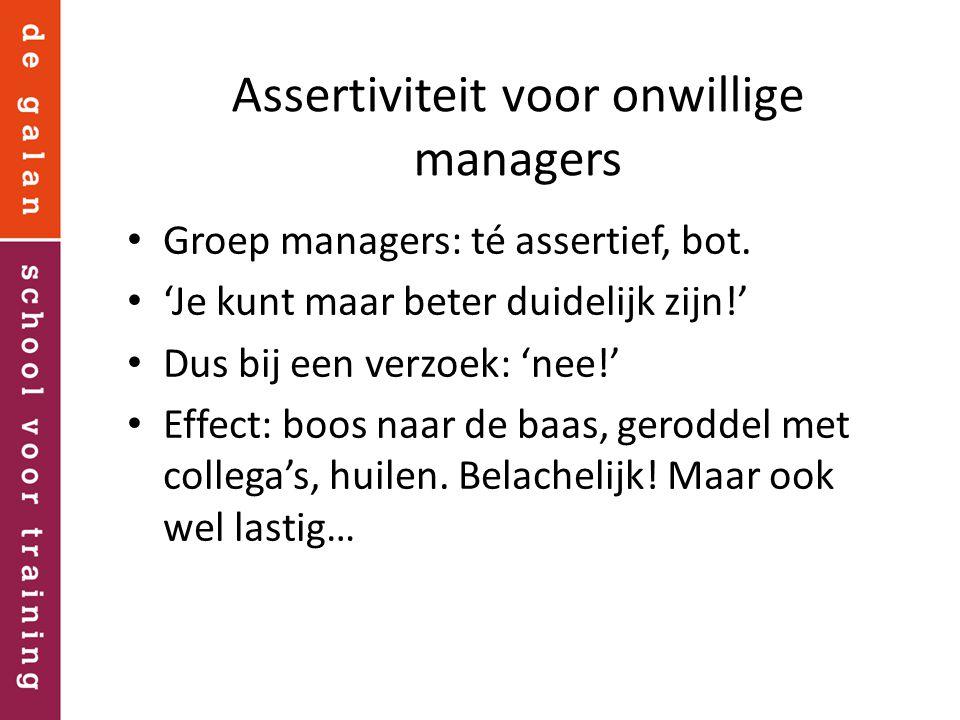 Assertiviteit voor onwillige managers Groep managers: té assertief, bot. 'Je kunt maar beter duidelijk zijn!' Dus bij een verzoek: 'nee!' Effect: boos