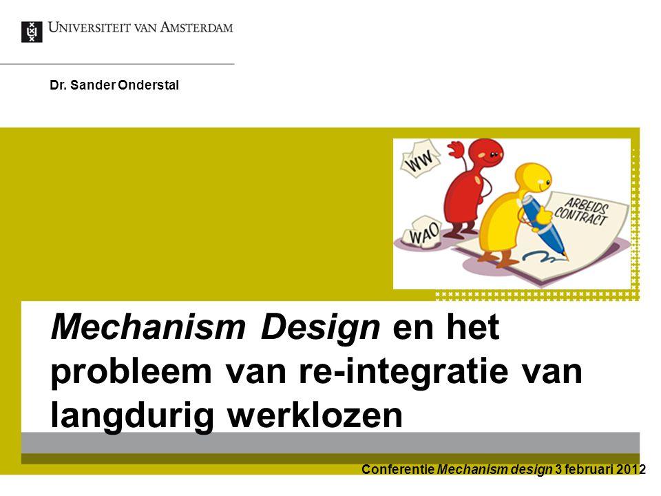 Mechanism Design en het probleem van re-integratie van langdurig werklozen Dr. Sander Onderstal Conferentie Mechanism design 3 februari 2012