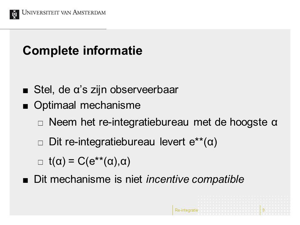 Complete informatie Stel, de α's zijn observeerbaar Optimaal mechanisme  Neem het re-integratiebureau met de hoogste α  Dit re-integratiebureau leve