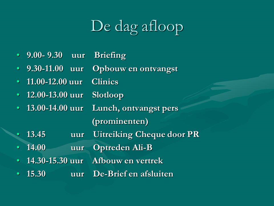 De dag afloop 9.00- 9.30 uur Briefing9.00- 9.30 uur Briefing 9.30-11.00 uur Opbouw en ontvangst9.30-11.00 uur Opbouw en ontvangst 11.00-12.00 uur Clinics11.00-12.00 uur Clinics 12.00-13.00 uur Slotloop12.00-13.00 uur Slotloop 13.00-14.00 uur Lunch, ontvangst pers13.00-14.00 uur Lunch, ontvangst pers (prominenten) (prominenten) 13.45 uur Uitreiking Cheque door PR13.45 uur Uitreiking Cheque door PR 14.00 uur Optreden Ali-B14.00 uur Optreden Ali-B 14.30-15.30 uur Afbouw en vertrek14.30-15.30 uur Afbouw en vertrek 15.30 uur De-Brief en afsluiten15.30 uur De-Brief en afsluiten