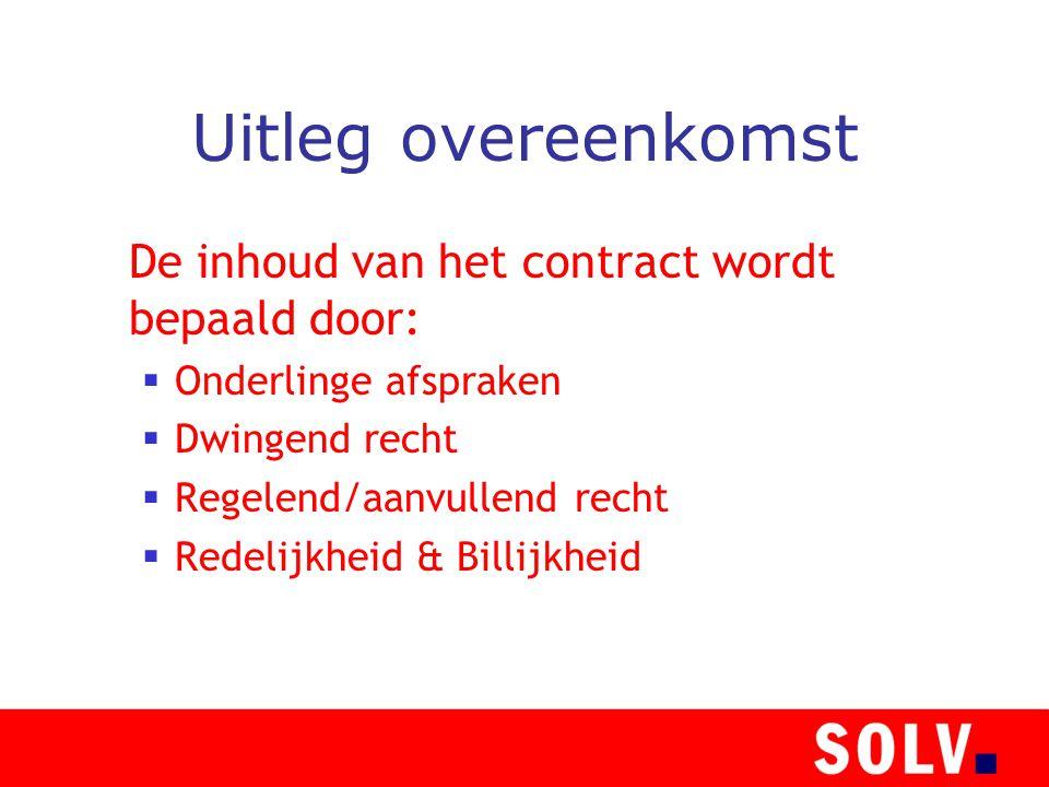 Uitleg overeenkomst De inhoud van het contract wordt bepaald door:  Onderlinge afspraken  Dwingend recht  Regelend/aanvullend recht  Redelijkheid & Billijkheid