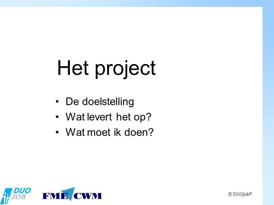 © DUOjob ® Het project De doelstelling Wat levert het op Wat moet ik doen