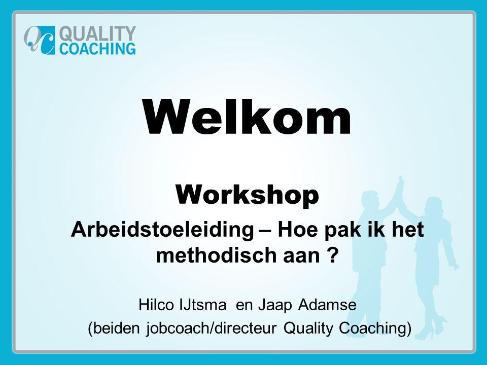 Welkom Workshop Arbeidstoeleiding – Hoe pak ik het methodisch aan ? Hilco IJtsma en Jaap Adamse (beiden jobcoach/directeur Quality Coaching)