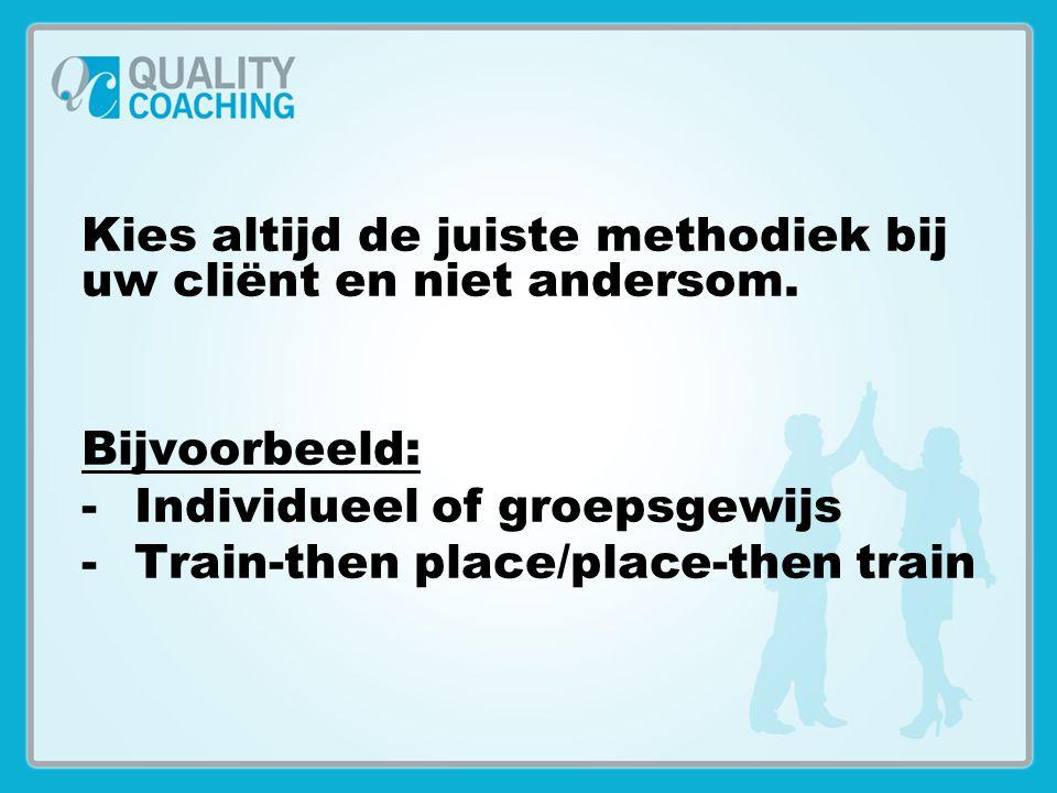 Kies altijd de juiste methodiek bij uw cliënt en niet andersom. Bijvoorbeeld: -Individueel of groepsgewijs -Train-then place/place-then train