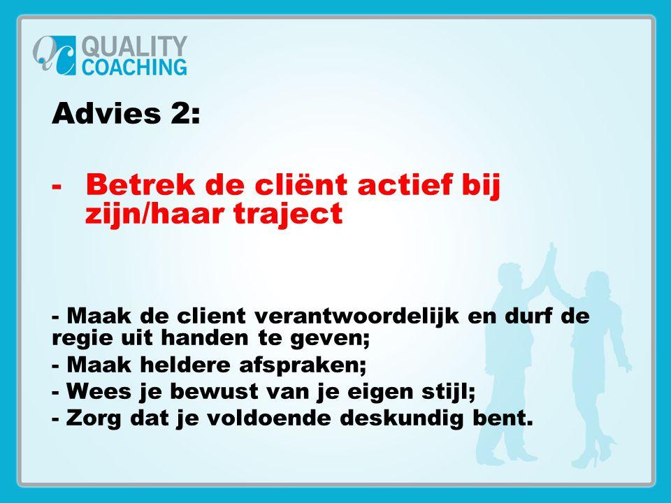 Advies 2: -Betrek de cliënt actief bij zijn/haar traject - Maak de client verantwoordelijk en durf de regie uit handen te geven; - Maak heldere afspra