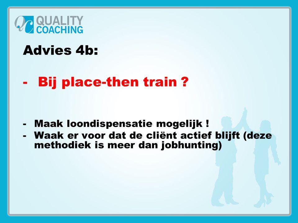 Advies 4b: -Bij place-then train ? -Maak loondispensatie mogelijk ! -Waak er voor dat de cliënt actief blijft (deze methodiek is meer dan jobhunting)