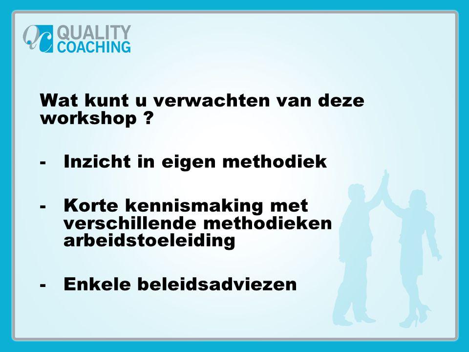 Wat kunt u verwachten van deze workshop ? -Inzicht in eigen methodiek -Korte kennismaking met verschillende methodieken arbeidstoeleiding -Enkele bele
