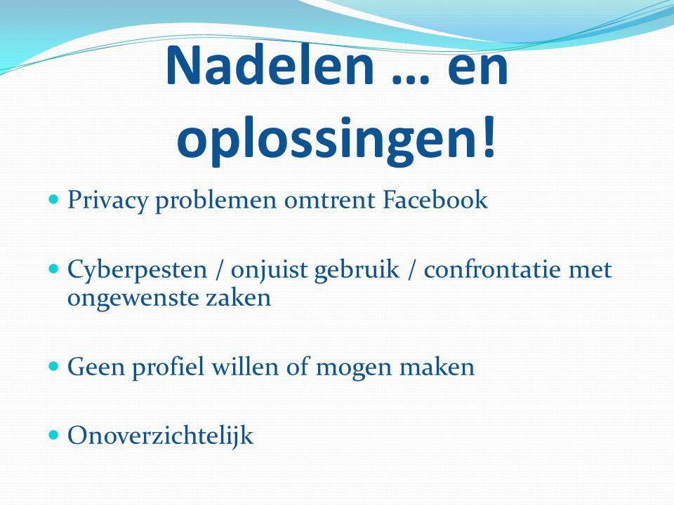 Nadelen … en oplossingen! Privacy problemen omtrent Facebook Cyberpesten / onjuist gebruik / confrontatie met ongewenste zaken Geen profiel willen of