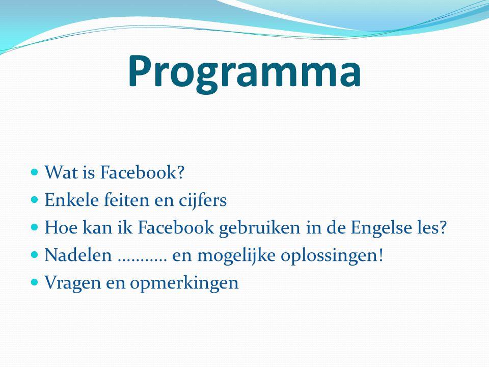 Programma Wat is Facebook? Enkele feiten en cijfers Hoe kan ik Facebook gebruiken in de Engelse les? Nadelen ……….. en mogelijke oplossingen! Vragen en