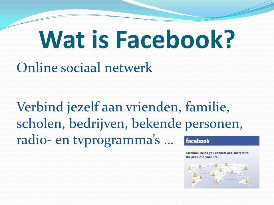Wat is Facebook? Online sociaal netwerk Verbind jezelf aan vrienden, familie, scholen, bedrijven, bekende personen, radio- en tvprogramma's …